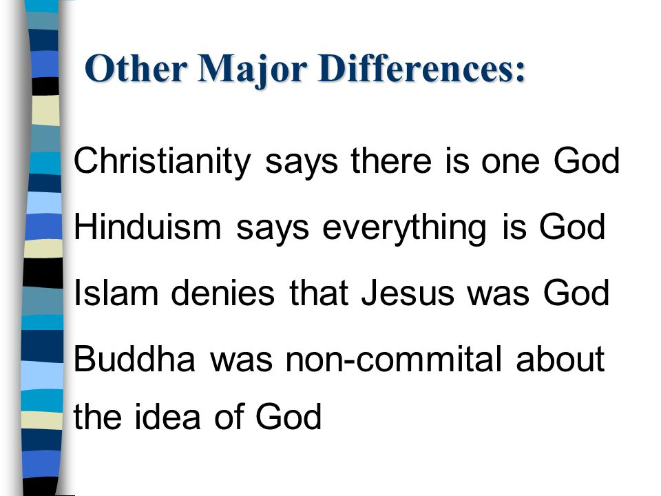 Other Major Differences: Christianity says there is one God Hinduism says everything is God Islam denies that Jesus was God Buddha was non-commital ab