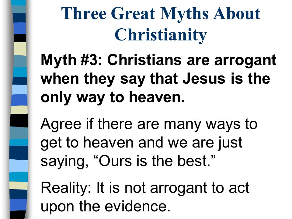 Three Great Myths About Christianity Myth #3: Christians are arrogant when they say that Jesus is the only way to heaven. Agree if there are many ways
