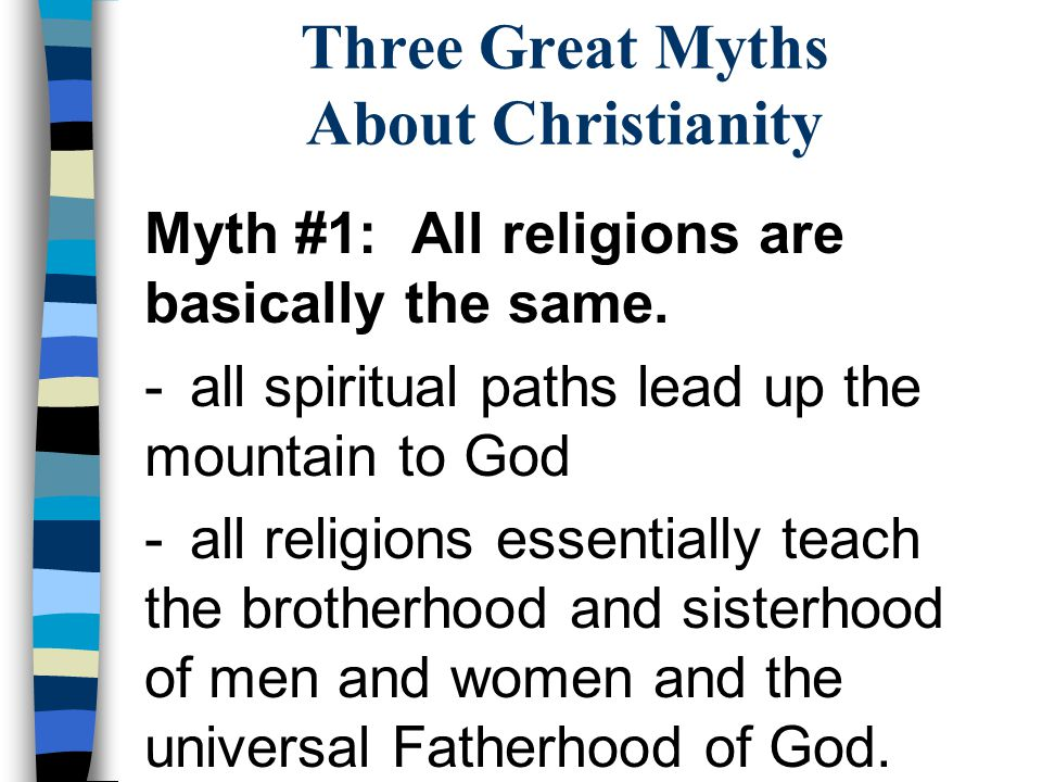 Three Great Myths About Christianity Myth #1: All religions are basically the same. -all spiritual paths lead up the mountain to God -all religions es