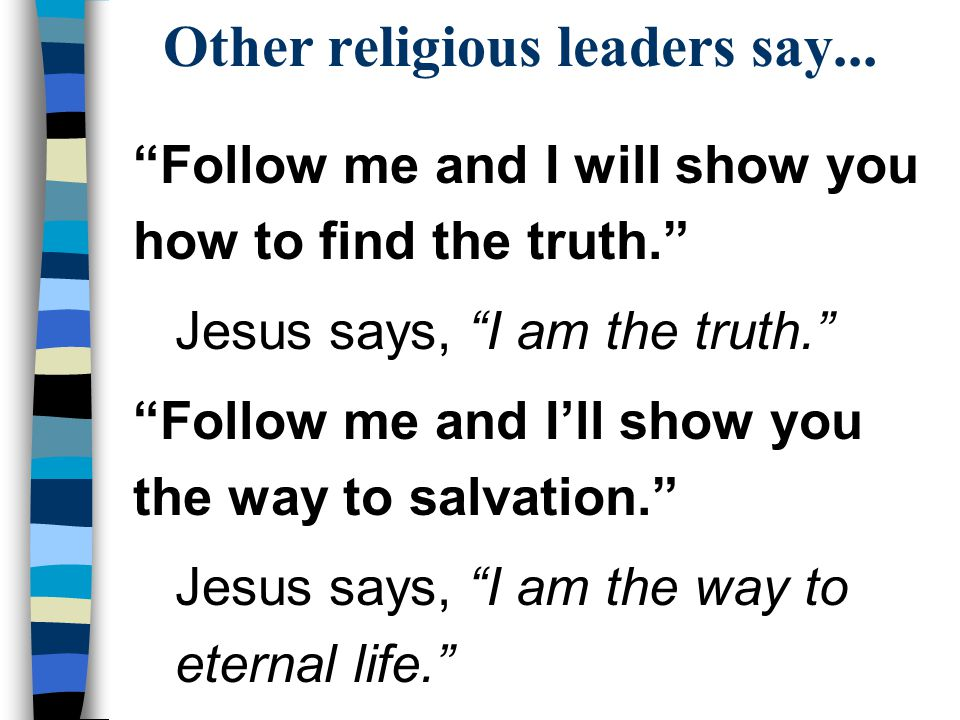 "Other religious leaders say... ""Follow me and I will show you how to find the truth."" Jesus says, ""I am the truth."" ""Follow me and I'll show you the w"