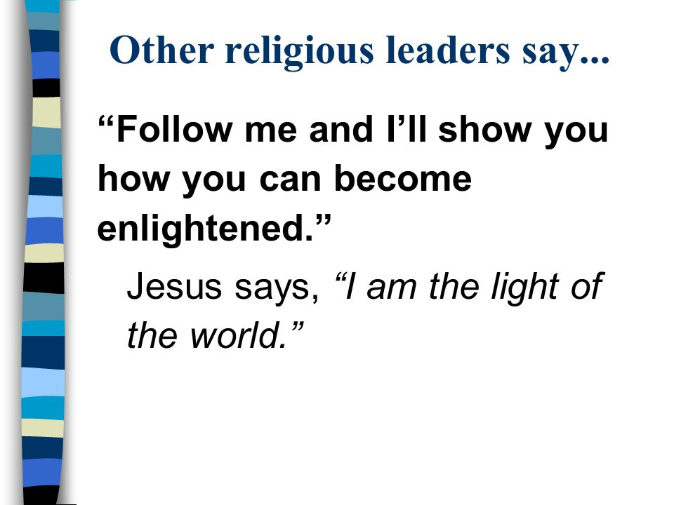 "Other religious leaders say... ""Follow me and I'll show you how you can become enlightened."" Jesus says, ""I am the light of the world."""