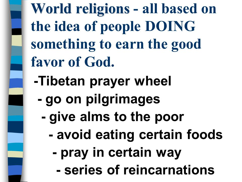 World religions World religions - all based on the idea of people DOING something to earn the good favor of God.