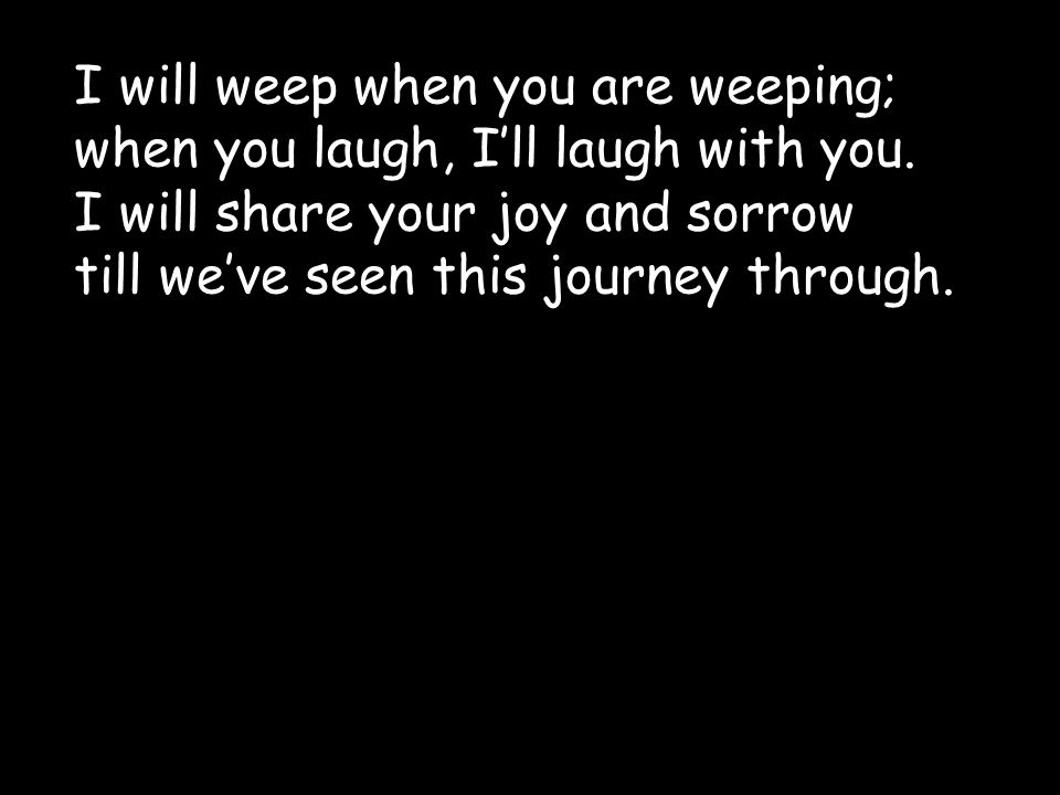 I will weep when you are weeping; when you laugh, I'll laugh with you. I will share your joy and sorrow till we've seen this journey through.