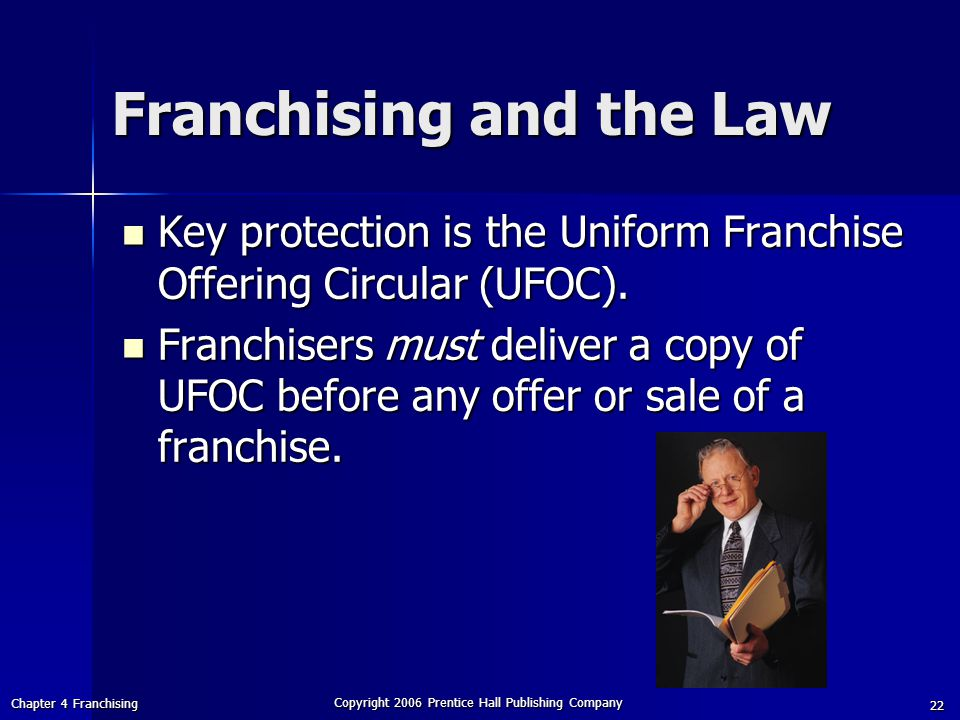 Chapter 4 Franchising Copyright 2006 Prentice Hall Publishing Company 22 Franchising and the Law Key protection is the Uniform Franchise Offering Circular (UFOC).