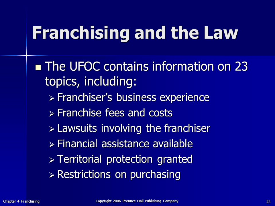 Chapter 4 Franchising Copyright 2006 Prentice Hall Publishing Company 23 Franchising and the Law The UFOC contains information on 23 topics, including: The UFOC contains information on 23 topics, including:  Franchiser's business experience  Franchise fees and costs  Lawsuits involving the franchiser  Financial assistance available  Territorial protection granted  Restrictions on purchasing