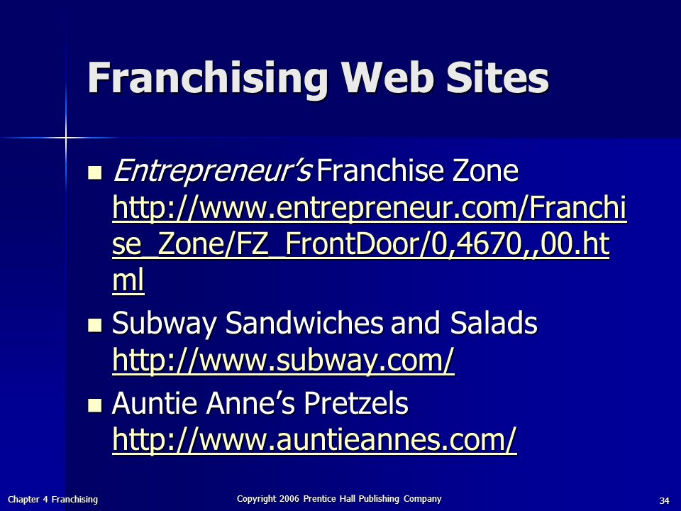 Chapter 4 Franchising Copyright 2006 Prentice Hall Publishing Company 34 Franchising Web Sites Entrepreneur's Franchise Zone http://www.entrepreneur.com/Franchi se_Zone/FZ_FrontDoor/0,4670,,00.ht ml Entrepreneur's Franchise Zone http://www.entrepreneur.com/Franchi se_Zone/FZ_FrontDoor/0,4670,,00.ht ml http://www.entrepreneur.com/Franchi se_Zone/FZ_FrontDoor/0,4670,,00.ht ml http://www.entrepreneur.com/Franchi se_Zone/FZ_FrontDoor/0,4670,,00.ht ml Subway Sandwiches and Salads http://www.subway.com/ Subway Sandwiches and Salads http://www.subway.com/ http://www.subway.com/ Auntie Anne's Pretzels http://www.auntieannes.com/ Auntie Anne's Pretzels http://www.auntieannes.com/ http://www.auntieannes.com/