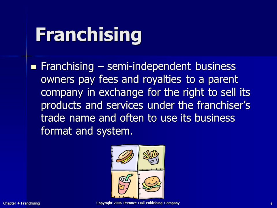 Chapter 4 Franchising Copyright 2006 Prentice Hall Publishing Company 4 Franchising Franchising – semi-independent business owners pay fees and royalties to a parent company in exchange for the right to sell its products and services under the franchiser's trade name and often to use its business format and system.