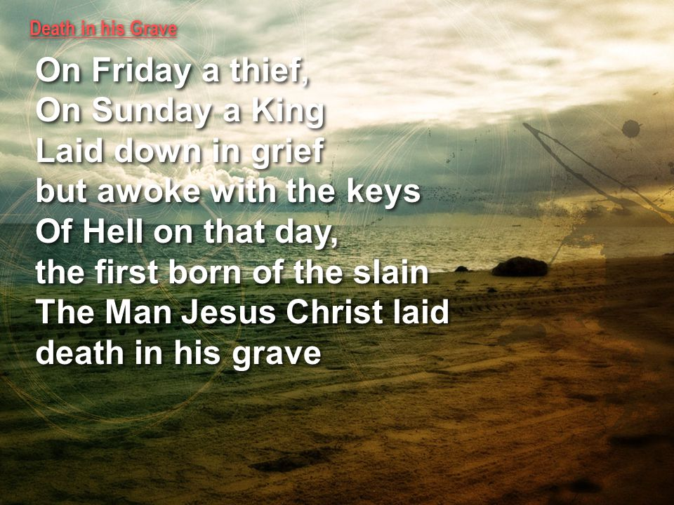 Death in his Grave On Friday a thief, On Sunday a King Laid down in grief but awoke with the keys Of Hell on that day, the first born of the slain The Man Jesus Christ laid death in his grave On Friday a thief, On Sunday a King Laid down in grief but awoke with the keys Of Hell on that day, the first born of the slain The Man Jesus Christ laid death in his grave