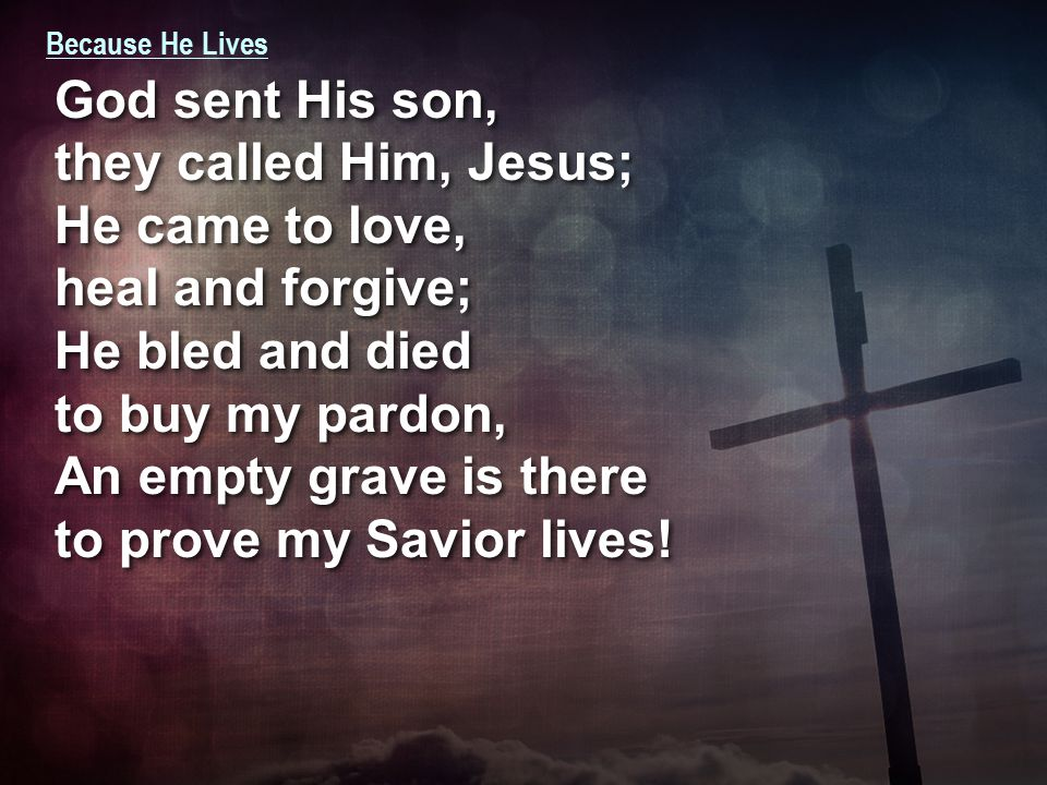 Because He Lives God sent His son, they called Him, Jesus; He came to love, heal and forgive; He bled and died to buy my pardon, An empty grave is there to prove my Savior lives.