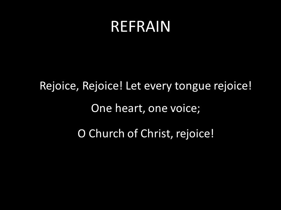 REFRAIN Rejoice, Rejoice. Let every tongue rejoice.