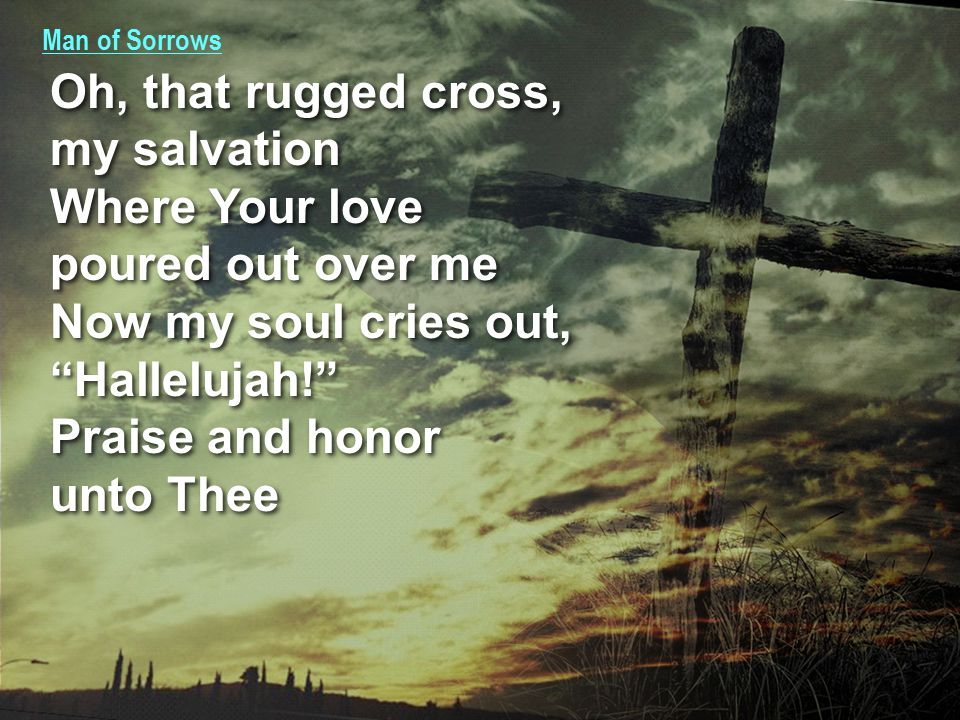 Man of Sorrows Oh, that rugged cross, my salvation Where Your love poured out over me Now my soul cries out, Hallelujah! Praise and honor unto Thee Oh, that rugged cross, my salvation Where Your love poured out over me Now my soul cries out, Hallelujah! Praise and honor unto Thee