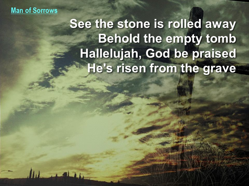 Man of Sorrows See the stone is rolled away Behold the empty tomb Hallelujah, God be praised He s risen from the grave See the stone is rolled away Behold the empty tomb Hallelujah, God be praised He s risen from the grave
