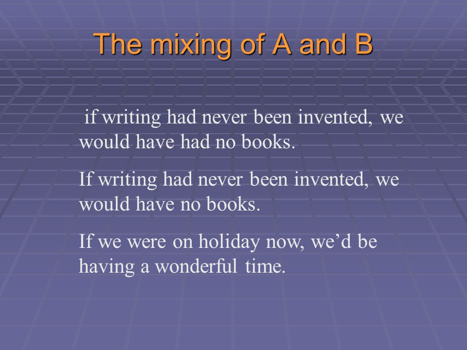 The mixing of A and B if writing had never been invented, we would have had no books.