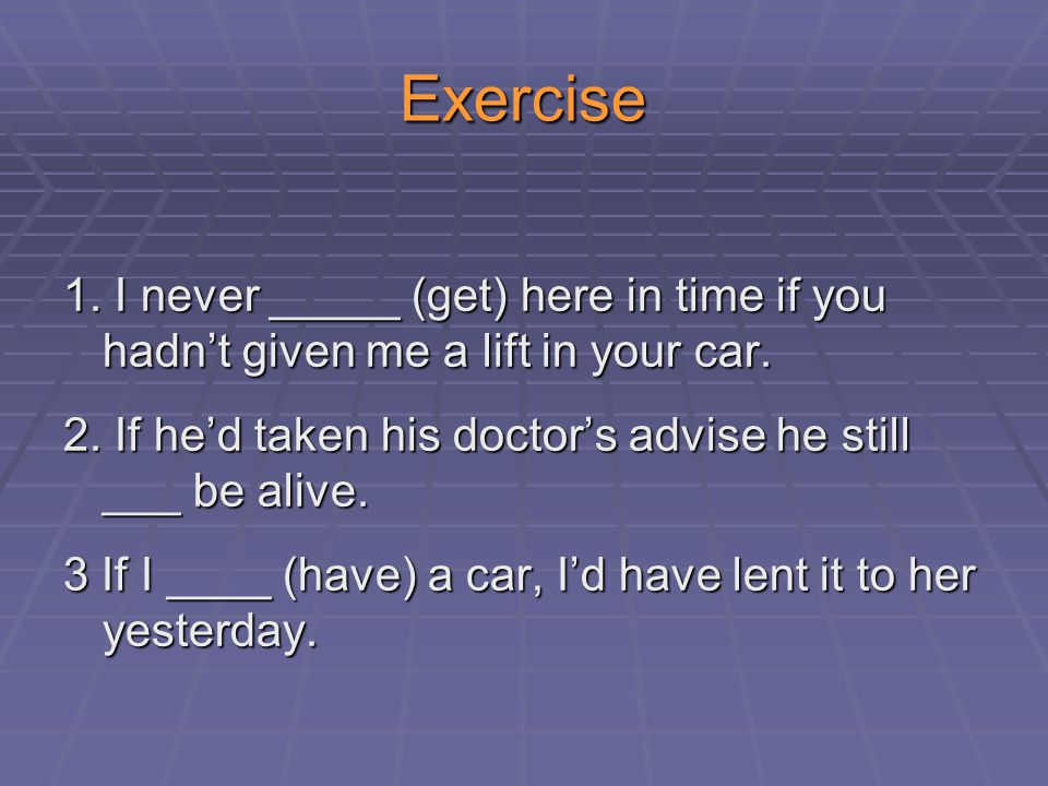Exercise 1.I never _____ (get) here in time if you hadn't given me a lift in your car.