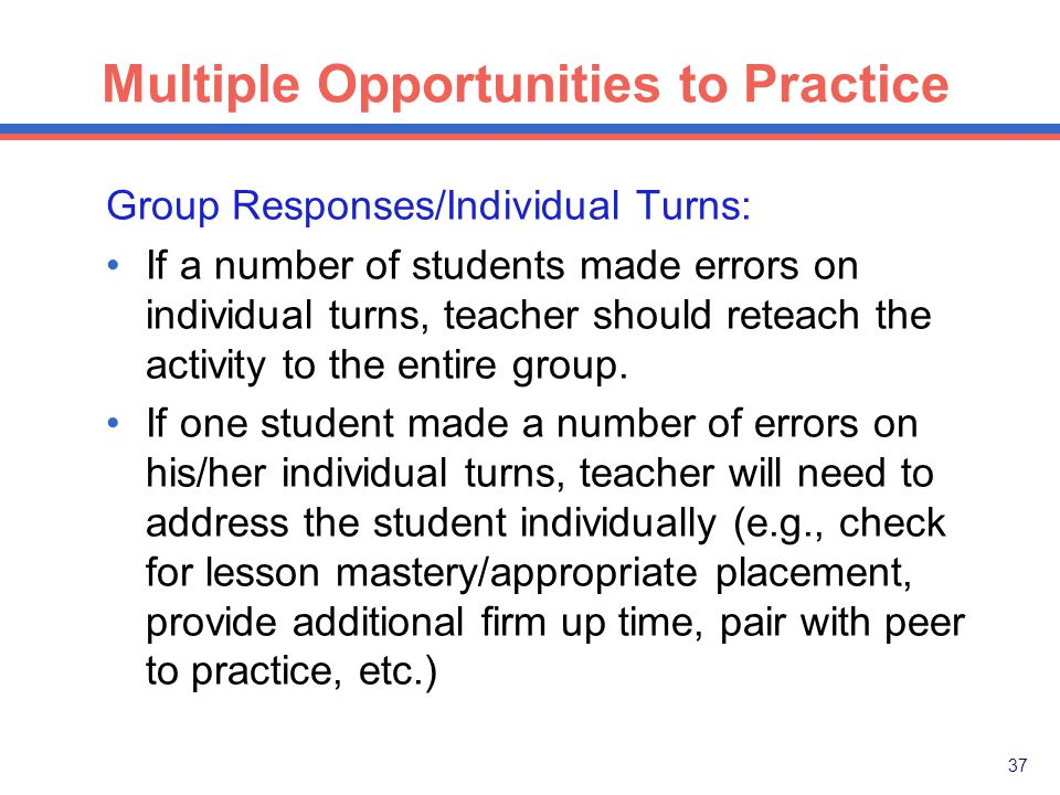 36 Multiple Opportunities to Practice Group Responses/Individual Turns: The group should respond together on at least eighty percent of the questions.