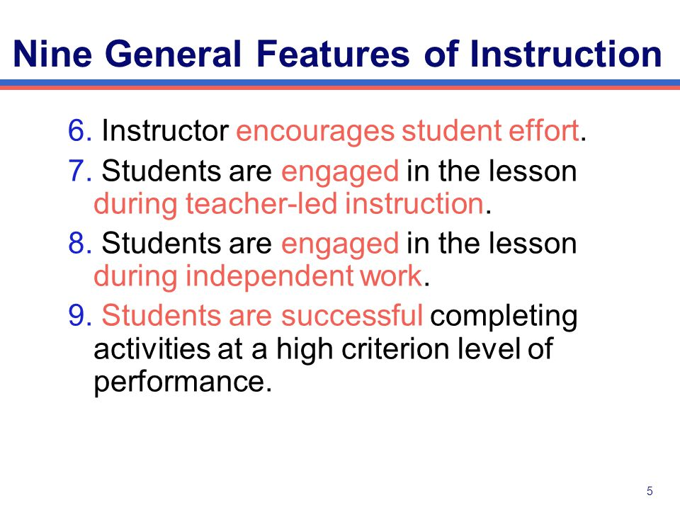 4 Nine General Features of Instruction 1. Instructor models instructional tasks when appropriate.
