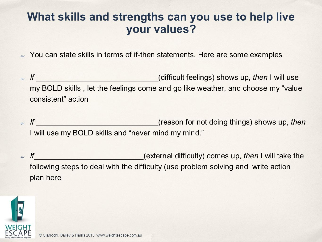 What skills and strengths can you use to help live your values? ✤ You can state skills in terms of if-then statements. Here are some examples ✤ If ___
