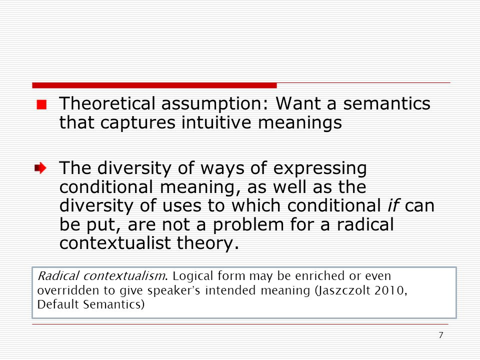 8 Classifying conditionals No bi-unique correlation between conditional constructions and conditional meanings Does not make sense to talk of a category of conditionals in terms of constructions The history of the conditional is the story of a syntactic mistake (Kratzer 2012:106)