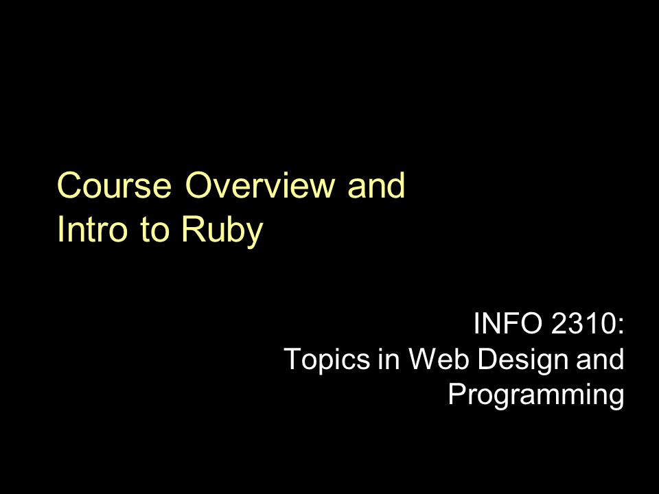 Course Overview and Intro to Ruby INFO 2310: Topics in Web Design and Programming