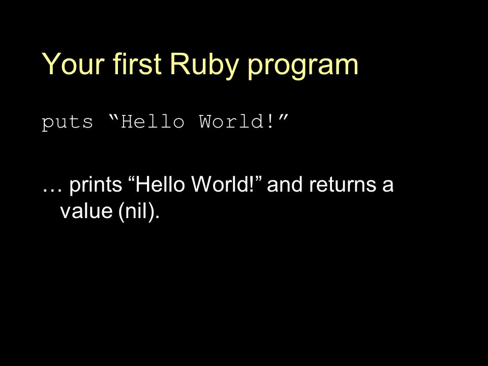 Your first Ruby program puts Hello World! … prints Hello World! and returns a value (nil).