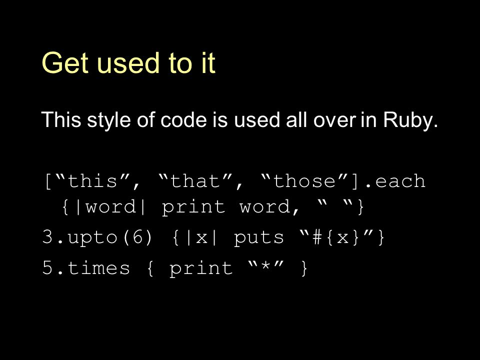 Get used to it This style of code is used all over in Ruby.