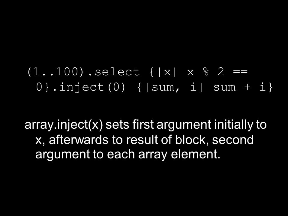 (1..100).select {|x| x % 2 == 0}.inject(0) {|sum, i| sum + i} array.inject(x) sets first argument initially to x, afterwards to result of block, second argument to each array element.