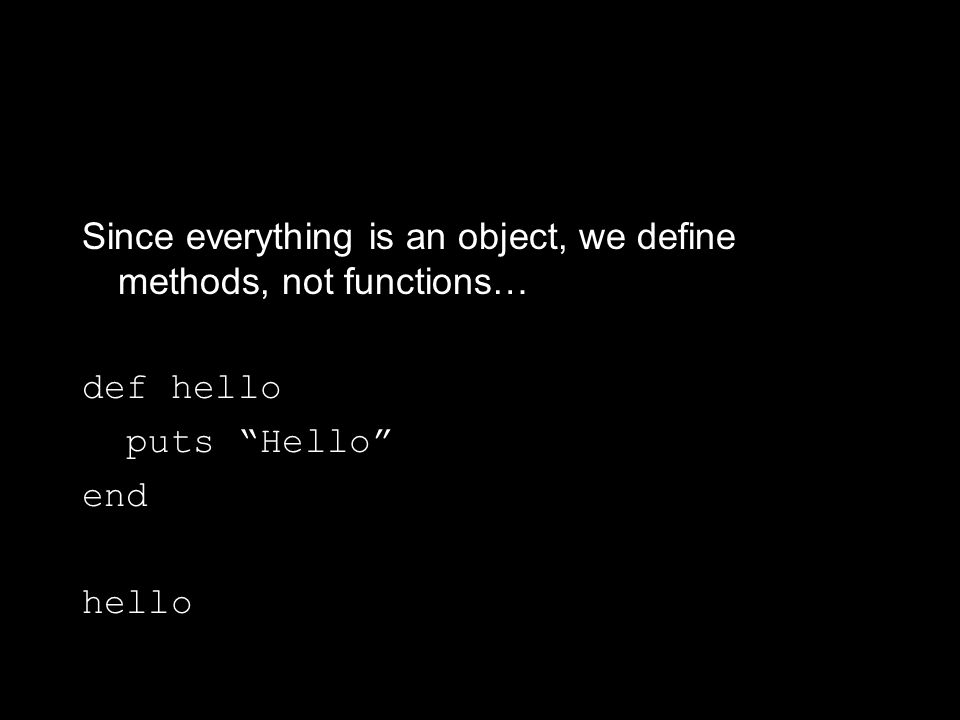 Since everything is an object, we define methods, not functions… def hello puts Hello end hello