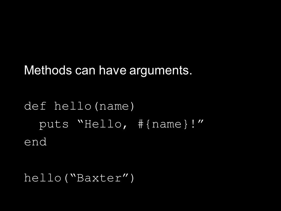 Methods can have arguments. def hello(name) puts Hello, #{name}! end hello( Baxter )