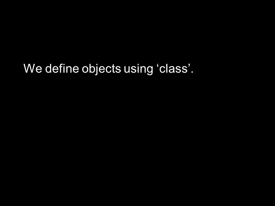 We define objects using 'class'.