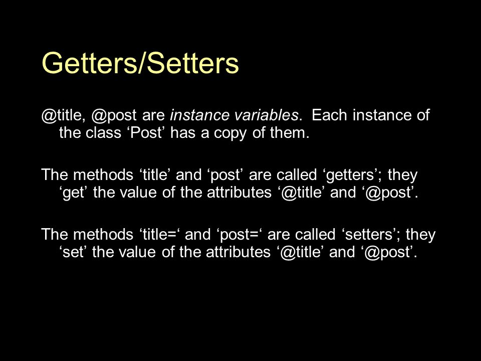 Getters/Setters @title, @post are instance variables.