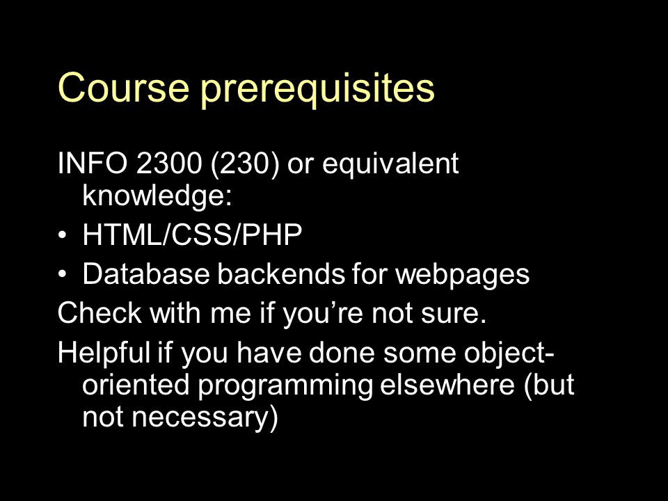 Course prerequisites INFO 2300 (230) or equivalent knowledge: HTML/CSS/PHP Database backends for webpages Check with me if you're not sure.