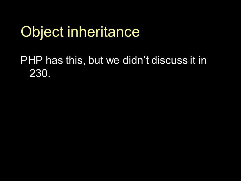 Object inheritance PHP has this, but we didn't discuss it in 230.