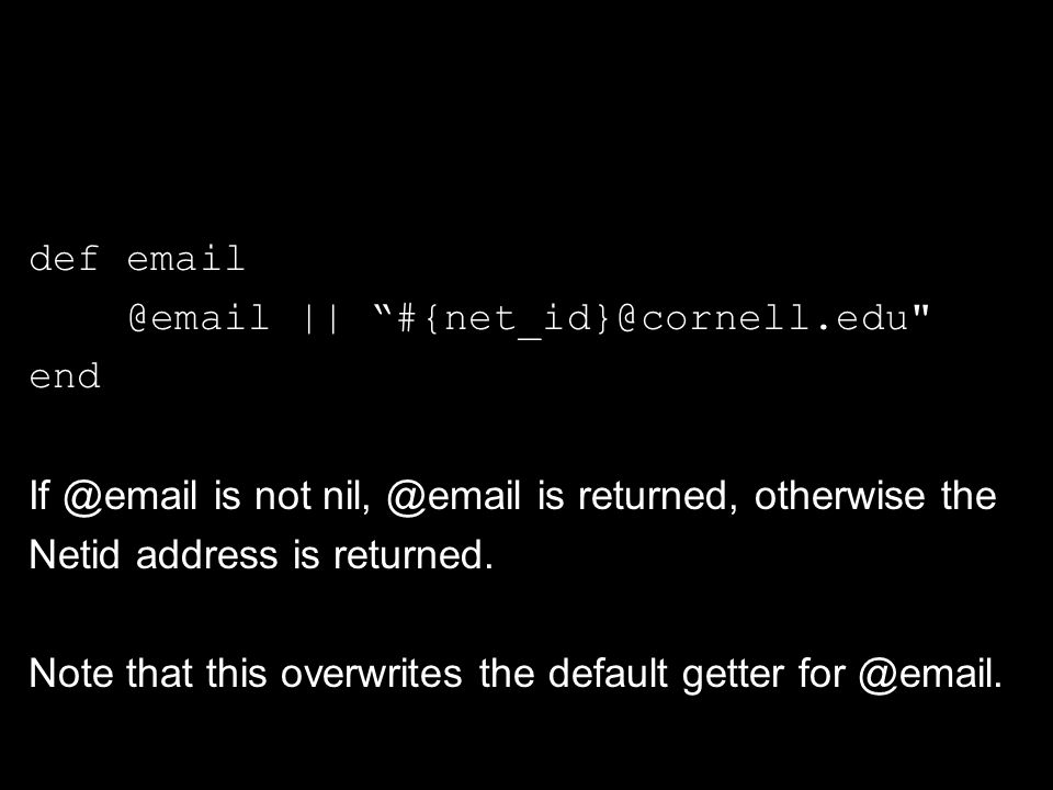 def email @email || #{net_id}@cornell.edu end If @email is not nil, @email is returned, otherwise the Netid address is returned.