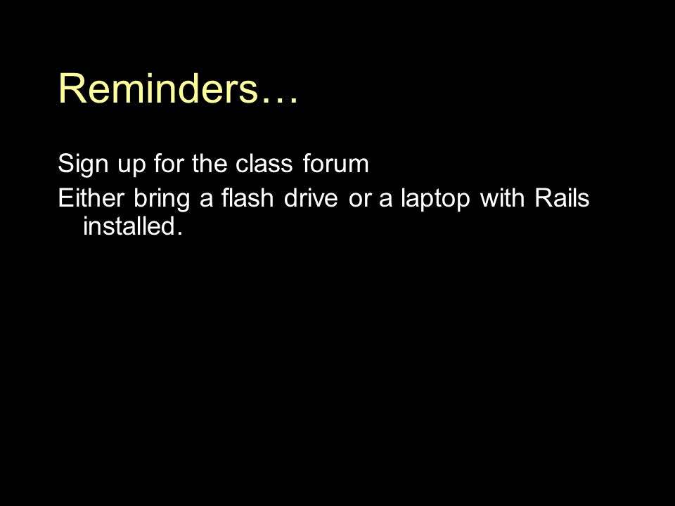 Reminders… Sign up for the class forum Either bring a flash drive or a laptop with Rails installed.