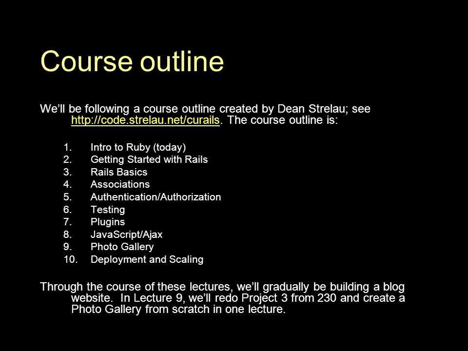Course outline We'll be following a course outline created by Dean Strelau; see http://code.strelau.net/curails.