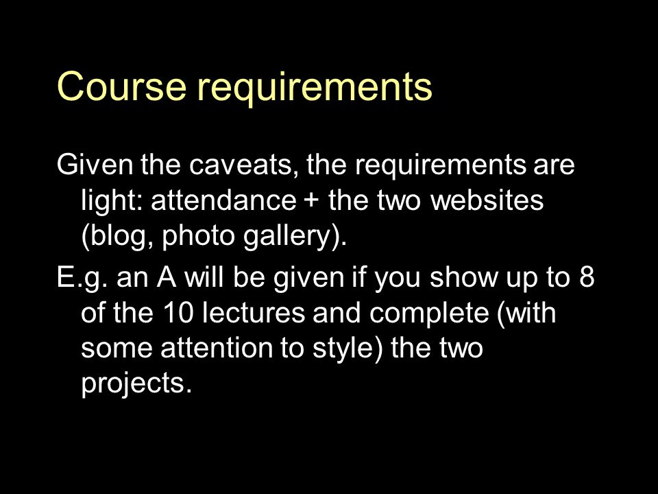 Course requirements Given the caveats, the requirements are light: attendance + the two websites (blog, photo gallery).