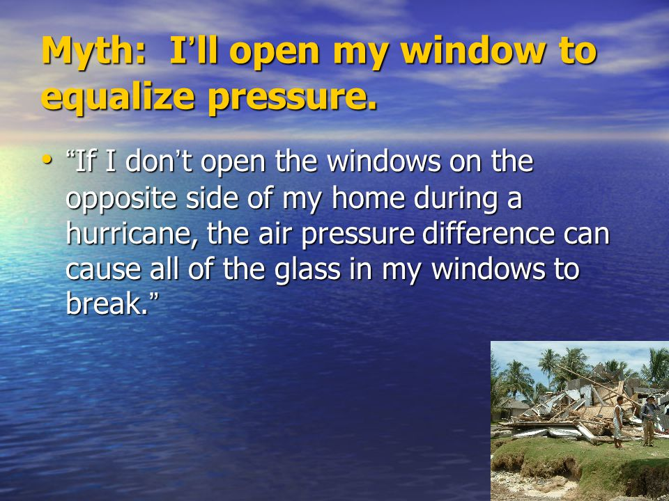 """Myth: I ' ll open my window to equalize pressure. """" If I don ' t open the windows on the opposite side of my home during a hurricane, the air pressure"""