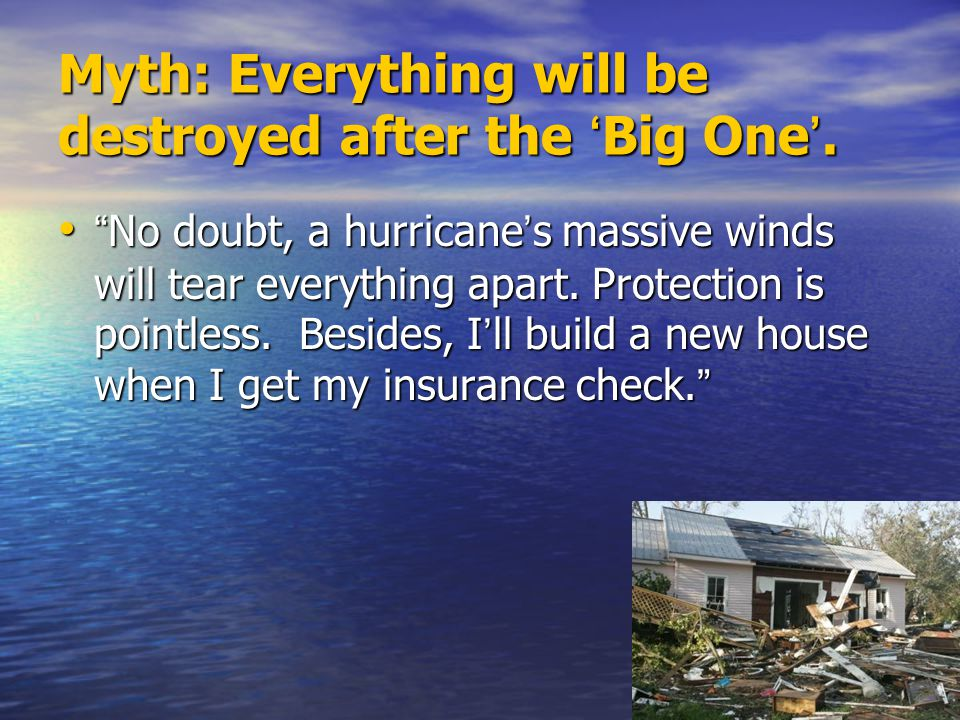 """Myth: Everything will be destroyed after the ' Big One '. """" No doubt, a hurricane ' s massive winds will tear everything apart. Protection is pointles"""