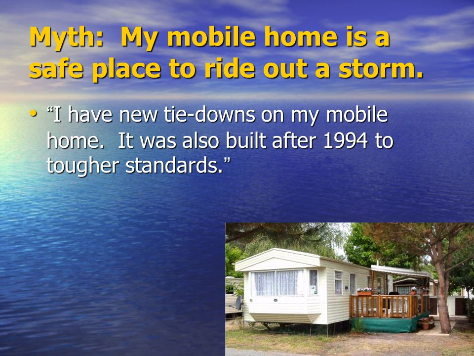 """Myth: My mobile home is a safe place to ride out a storm. """" I have new tie-downs on my mobile home. It was also built after 1994 to tougher standards."""