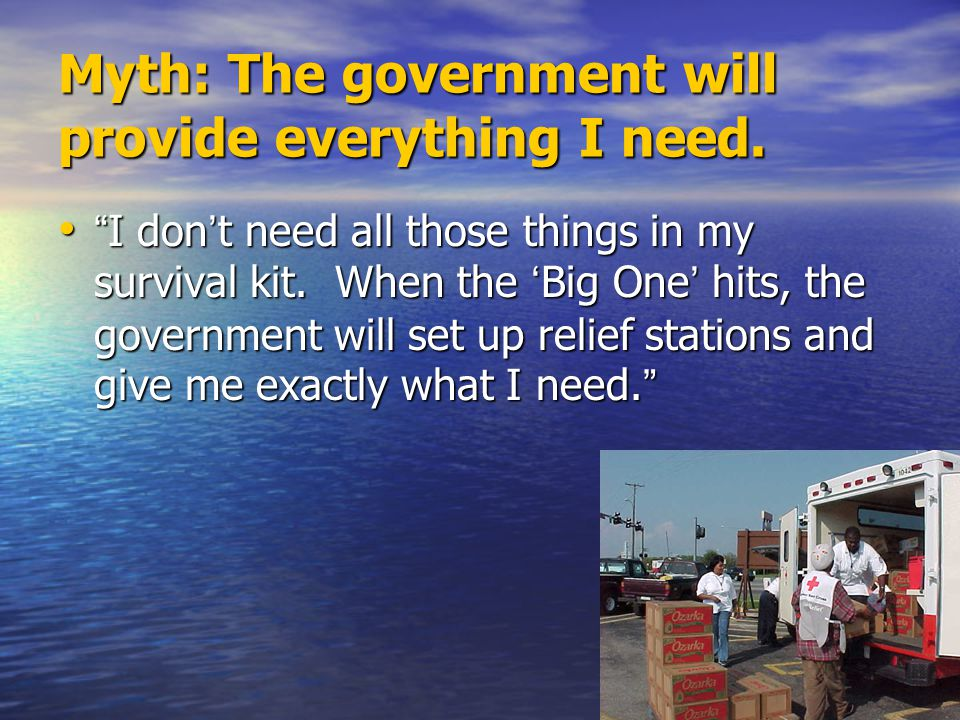 """Myth: The government will provide everything I need. """" I don ' t need all those things in my survival kit. When the ' Big One ' hits, the government w"""