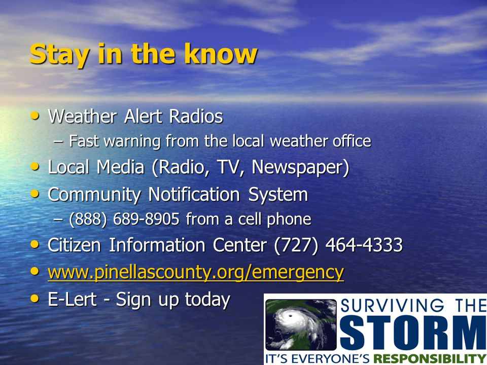 Stay in the know Weather Alert Radios Weather Alert Radios –Fast warning from the local weather office Local Media (Radio, TV, Newspaper) Local Media
