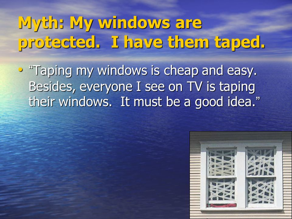 """Myth: My windows are protected. I have them taped. """" Taping my windows is cheap and easy. Besides, everyone I see on TV is taping their windows. It mu"""