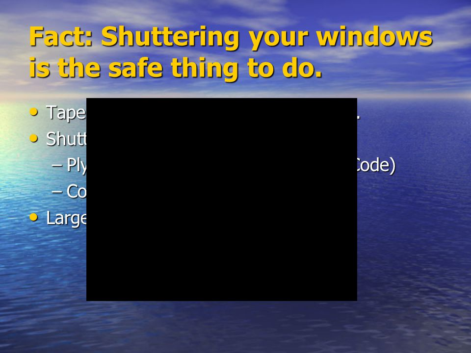 Fact: Shuttering your windows is the safe thing to do. Tape does nothing to protect windows. Tape does nothing to protect windows. Shutter options: Sh