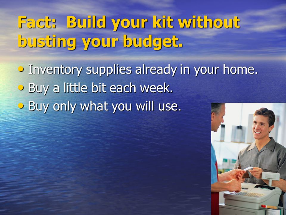 Fact: Build your kit without busting your budget. Inventory supplies already in your home. Inventory supplies already in your home. Buy a little bit e