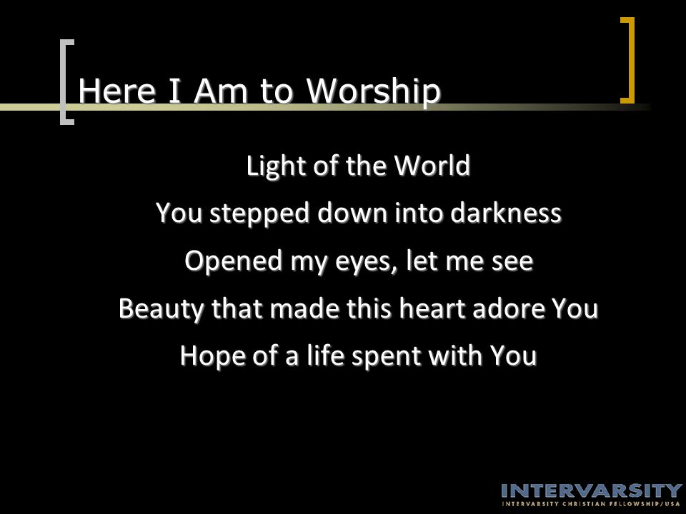 Here I Am to Worship Light of the World You stepped down into darkness Opened my eyes, let me see Beauty that made this heart adore You Hope of a life spent with You