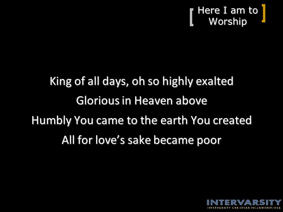 Here I am to Worship King of all days, oh so highly exalted Glorious in Heaven above Humbly You came to the earth You created All for love's sake became poor