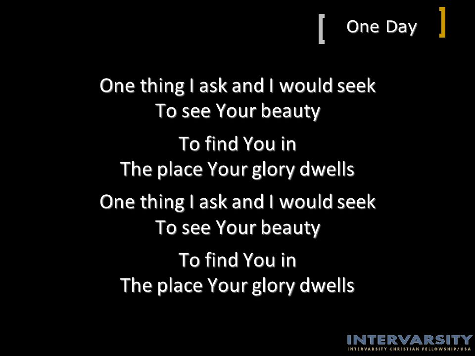 One Day One thing I ask and I would seek To see Your beauty To find You in The place Your glory dwells One thing I ask and I would seek To see Your beauty To find You in The place Your glory dwells