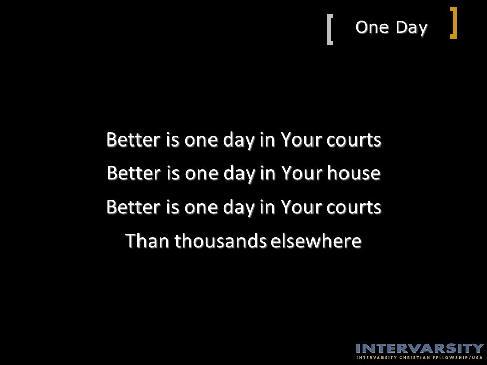 One Day Better is one day in Your courts Better is one day in Your house Better is one day in Your courts Than thousands elsewhere