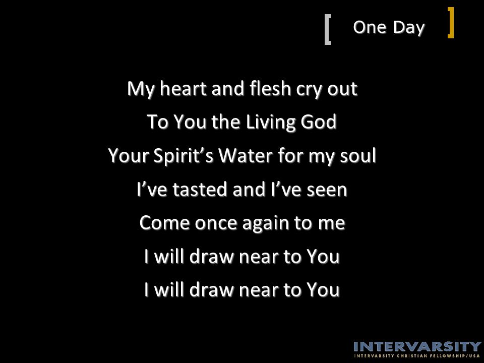One Day My heart and flesh cry out To You the Living God Your Spirit's Water for my soul I've tasted and I've seen Come once again to me I will draw near to You