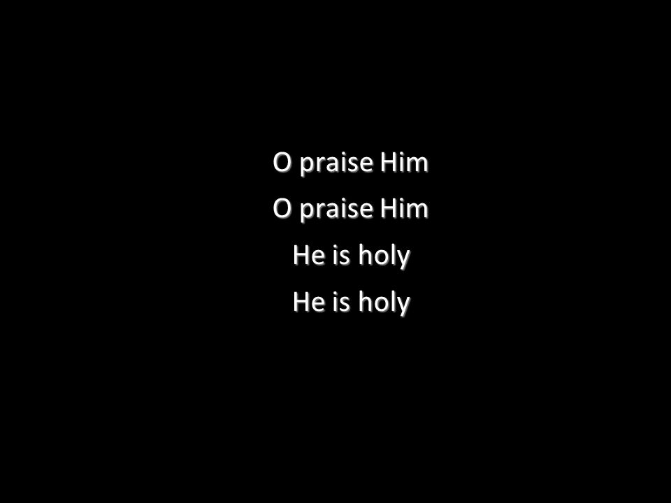O praise Him He is holy